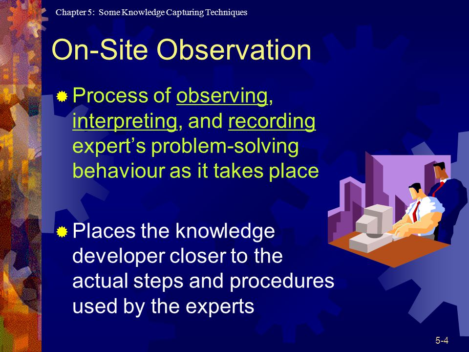 On-Site Observation Process of observing, interpreting, and recording expert's problem-solving behaviour as it takes place.