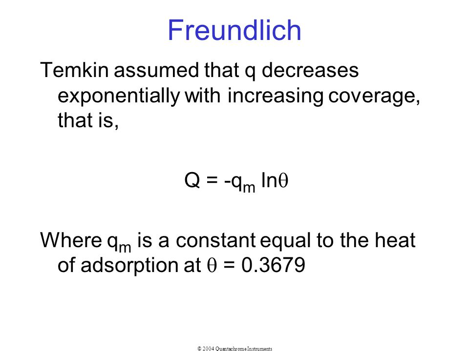 Freundlich Temkin assumed that q decreases exponentially with increasing coverage, that is, Q = -qm ln