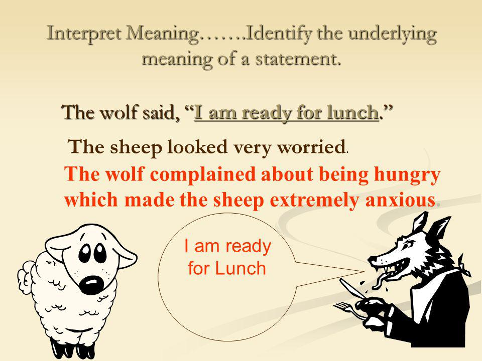 Interpret Meaning…….Identify the underlying meaning of a statement.