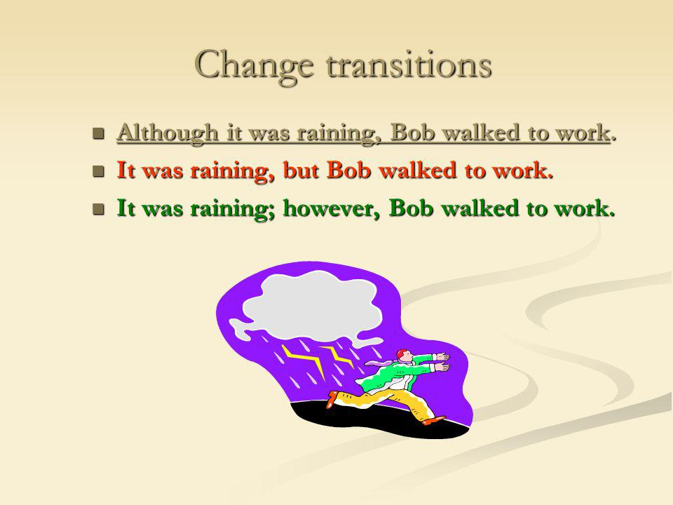 Change transitions Although it was raining, Bob walked to work.