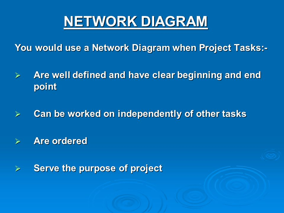 NETWORK DIAGRAM You would use a Network Diagram when Project Tasks:-