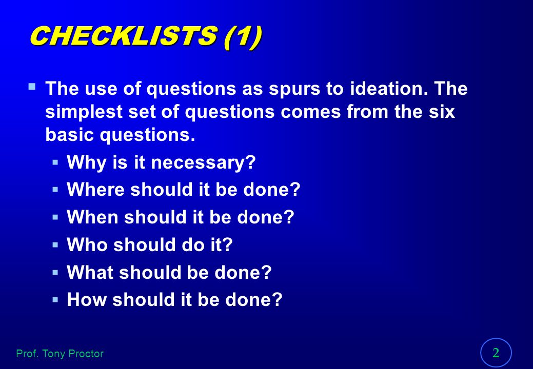 CHECKLISTS (1) The use of questions as spurs to ideation. The simplest set of questions comes from the six basic questions.