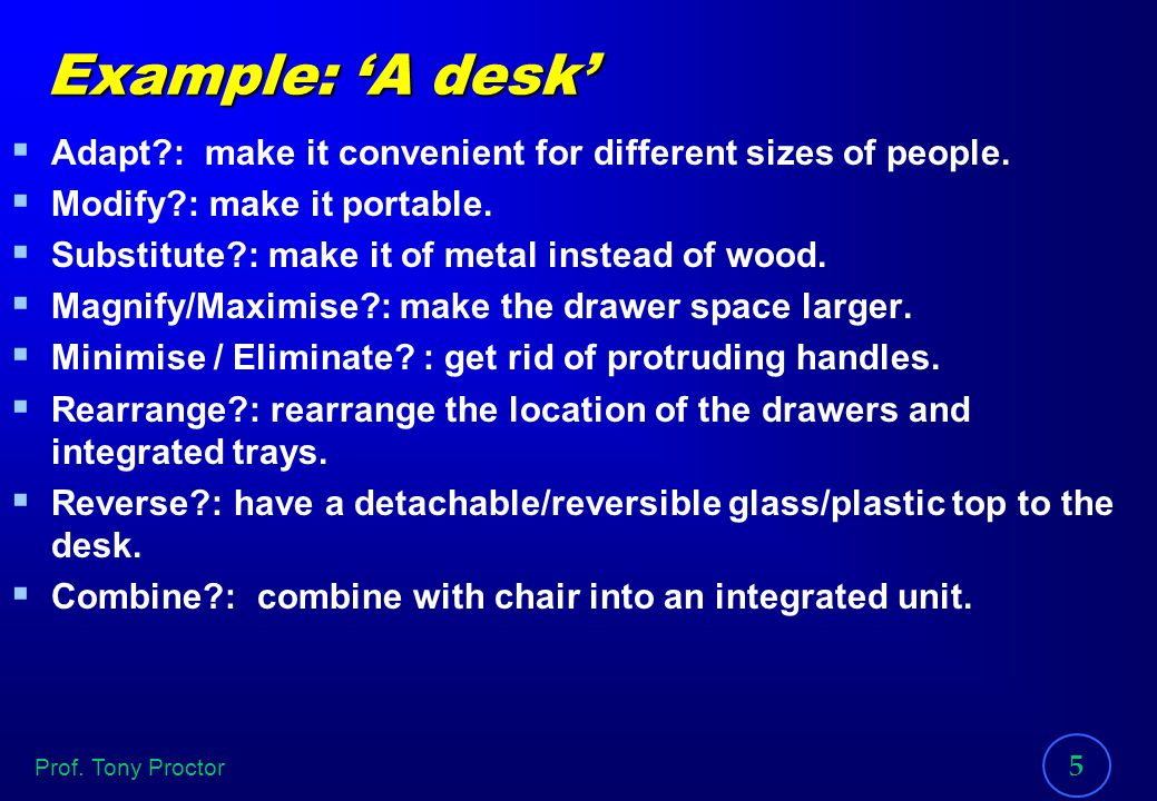 Example: 'A desk' Adapt : make it convenient for different sizes of people. Modify : make it portable.