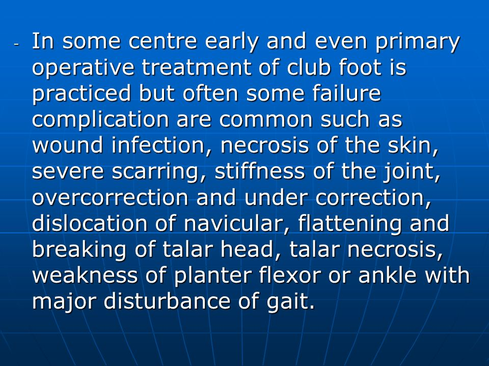 In some centre early and even primary operative treatment of club foot is practiced but often some failure complication are common such as wound infection, necrosis of the skin, severe scarring, stiffness of the joint, overcorrection and under correction, dislocation of navicular, flattening and breaking of talar head, talar necrosis, weakness of planter flexor or ankle with major disturbance of gait.