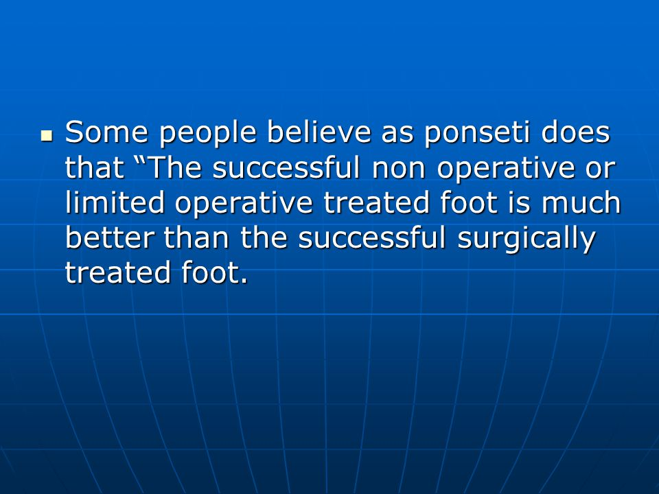 Some people believe as ponseti does that The successful non operative or limited operative treated foot is much better than the successful surgically treated foot.