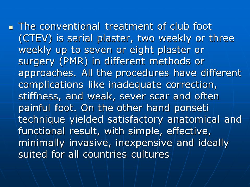 The conventional treatment of club foot (CTEV) is serial plaster, two weekly or three weekly up to seven or eight plaster or surgery (PMR) in different methods or approaches.