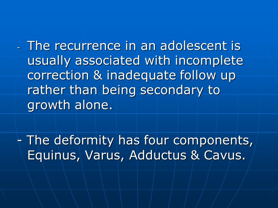 The recurrence in an adolescent is usually associated with incomplete correction & inadequate follow up rather than being secondary to growth alone.