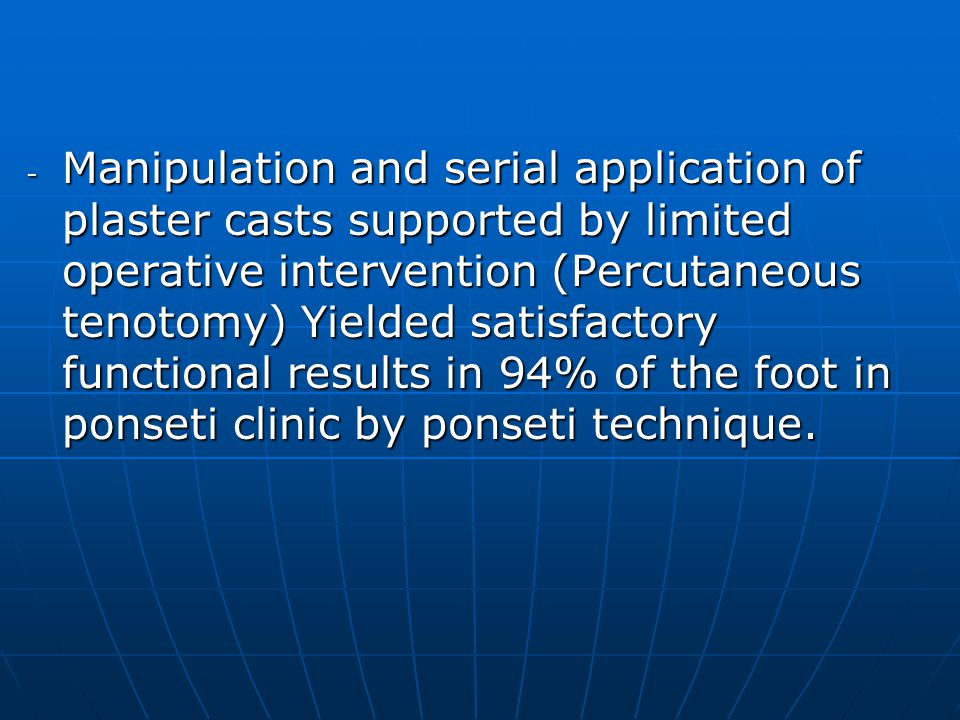 Manipulation and serial application of plaster casts supported by limited operative intervention (Percutaneous tenotomy) Yielded satisfactory functional results in 94% of the foot in ponseti clinic by ponseti technique.