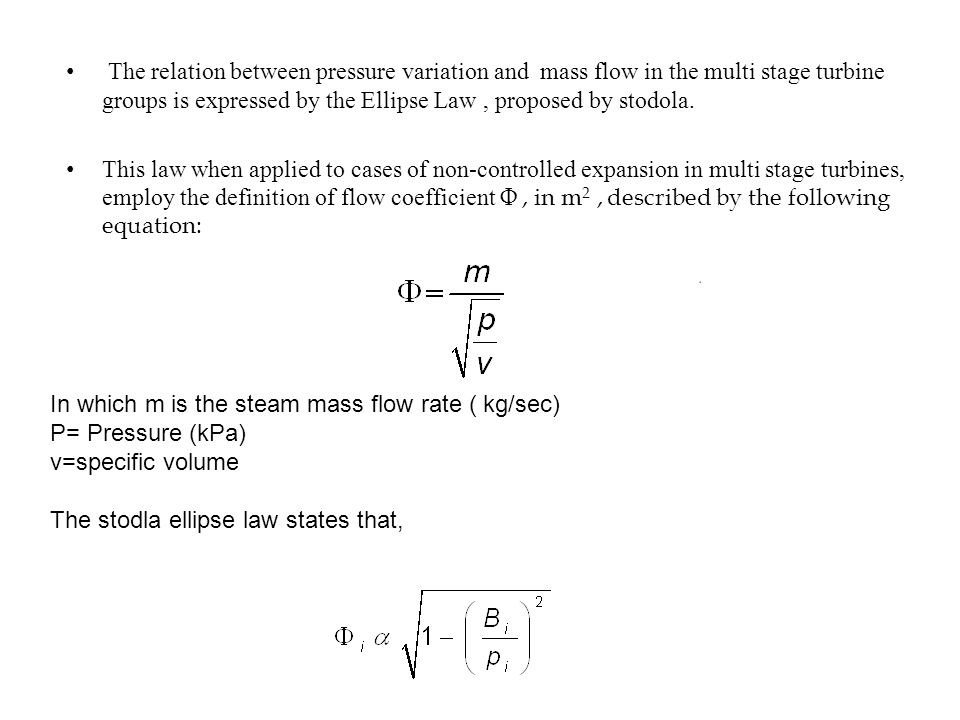 The relation between pressure variation and mass flow in the multi stage turbine groups is expressed by the Ellipse Law , proposed by stodola.