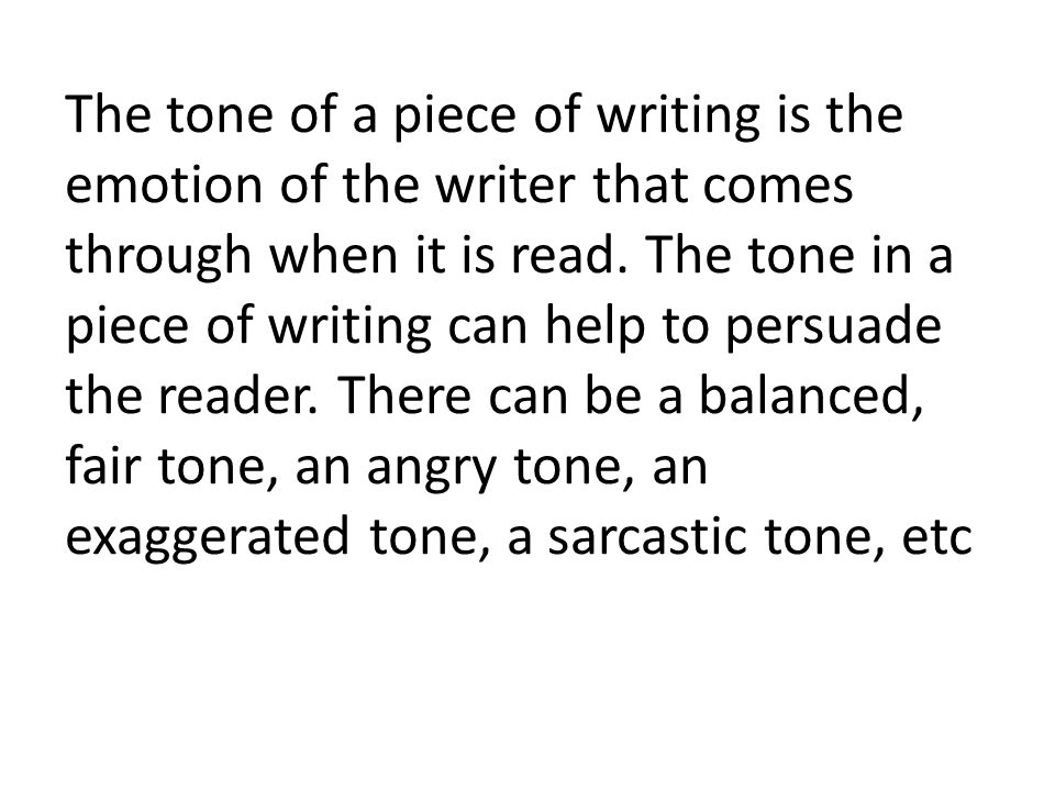 The tone of a piece of writing is the emotion of the writer that comes through when it is read.