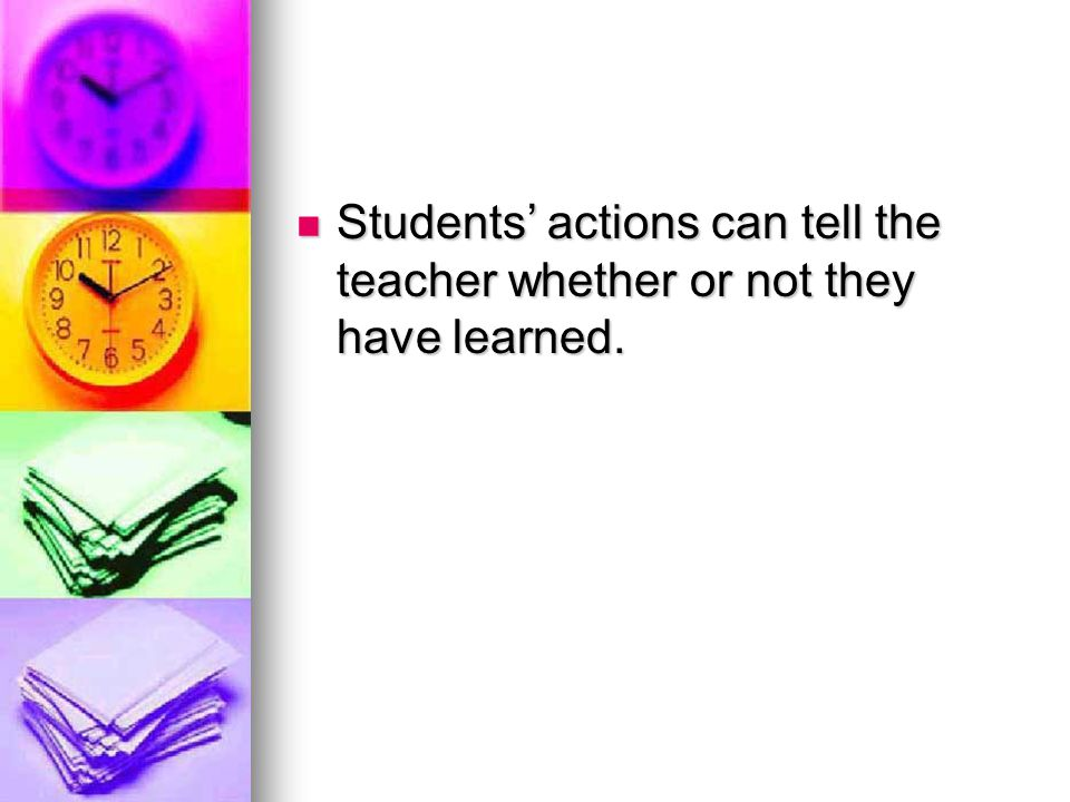 Students' actions can tell the teacher whether or not they have learned.