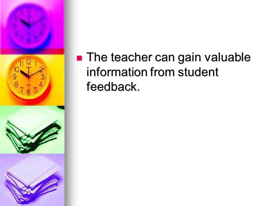 The teacher can gain valuable information from student feedback.