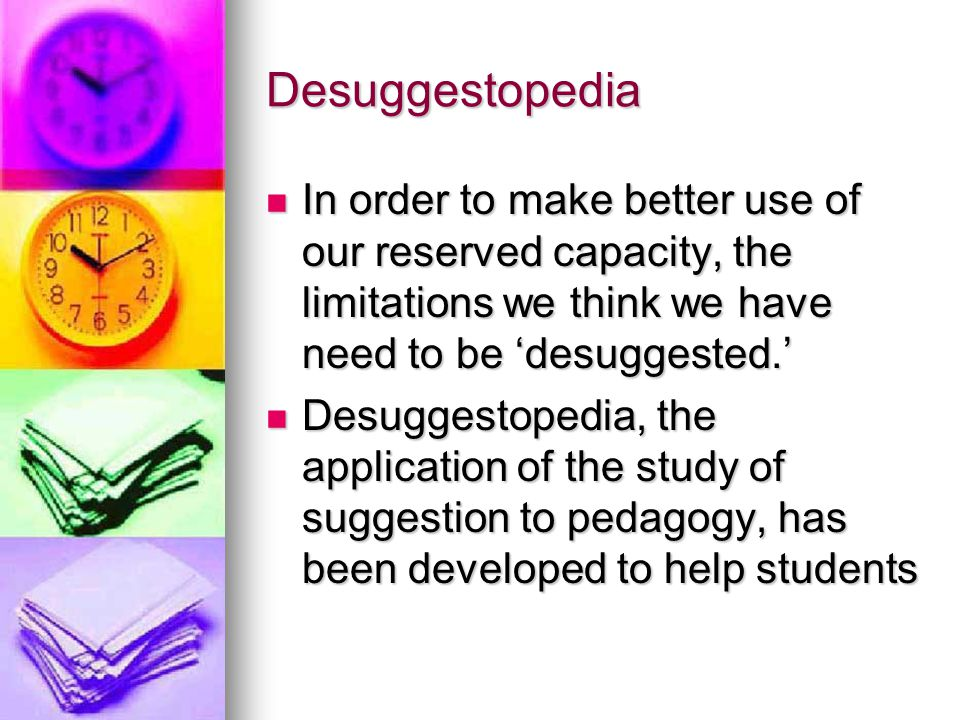Desuggestopedia In order to make better use of our reserved capacity, the limitations we think we have need to be 'desuggested.'