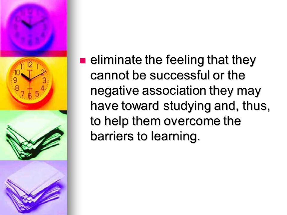 eliminate the feeling that they cannot be successful or the negative association they may have toward studying and, thus, to help them overcome the barriers to learning.