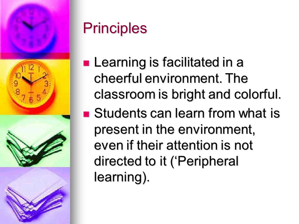 Principles Learning is facilitated in a cheerful environment. The classroom is bright and colorful.