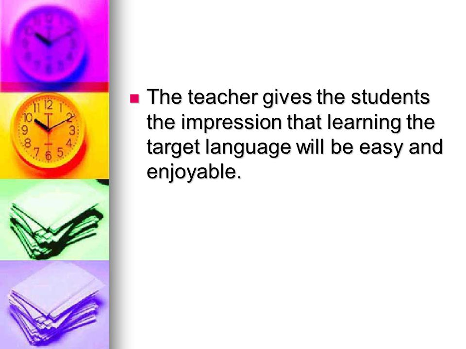 The teacher gives the students the impression that learning the target language will be easy and enjoyable.