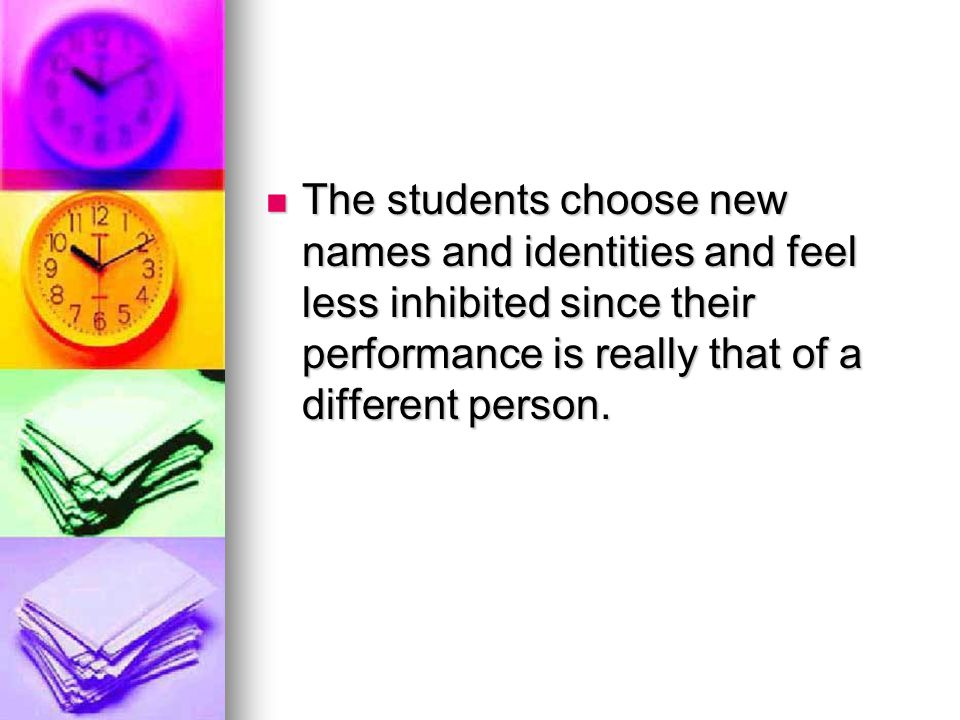 The students choose new names and identities and feel less inhibited since their performance is really that of a different person.