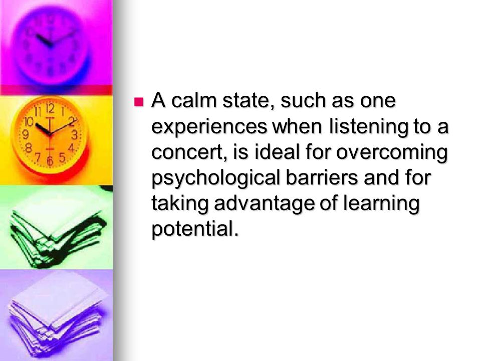 A calm state, such as one experiences when listening to a concert, is ideal for overcoming psychological barriers and for taking advantage of learning potential.