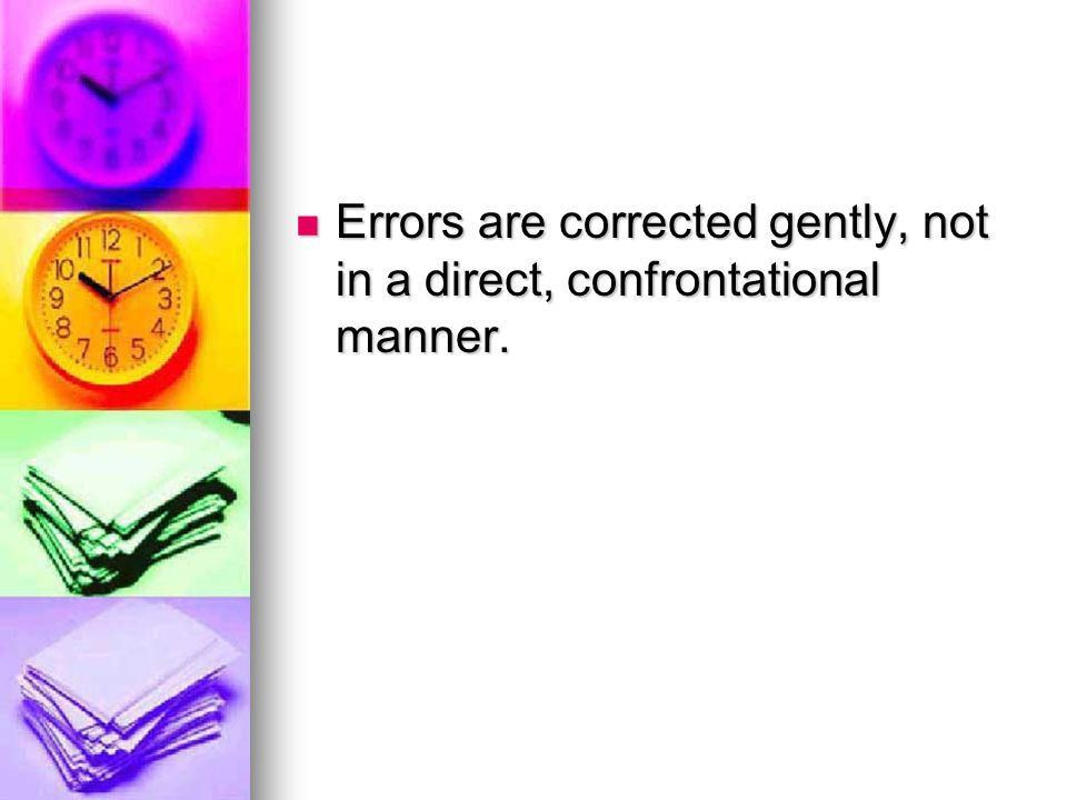 Errors are corrected gently, not in a direct, confrontational manner.