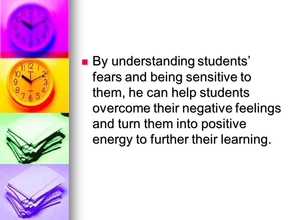 By understanding students' fears and being sensitive to them, he can help students overcome their negative feelings and turn them into positive energy to further their learning.