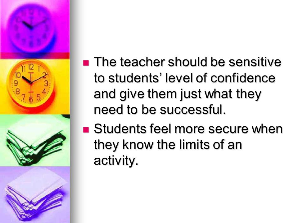 The teacher should be sensitive to students' level of confidence and give them just what they need to be successful.