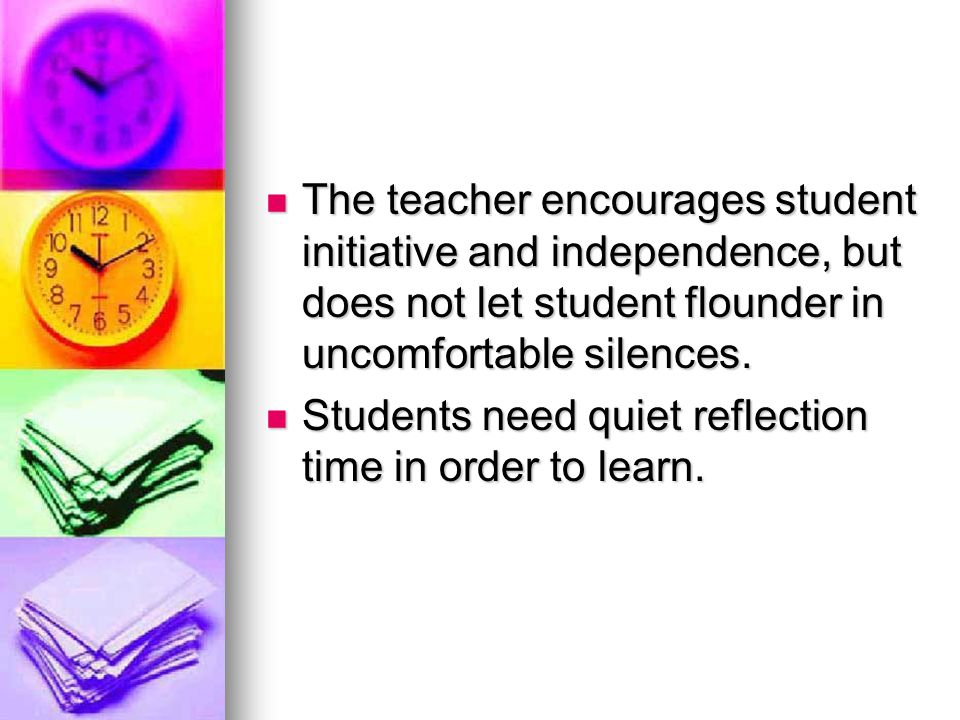 The teacher encourages student initiative and independence, but does not let student flounder in uncomfortable silences.