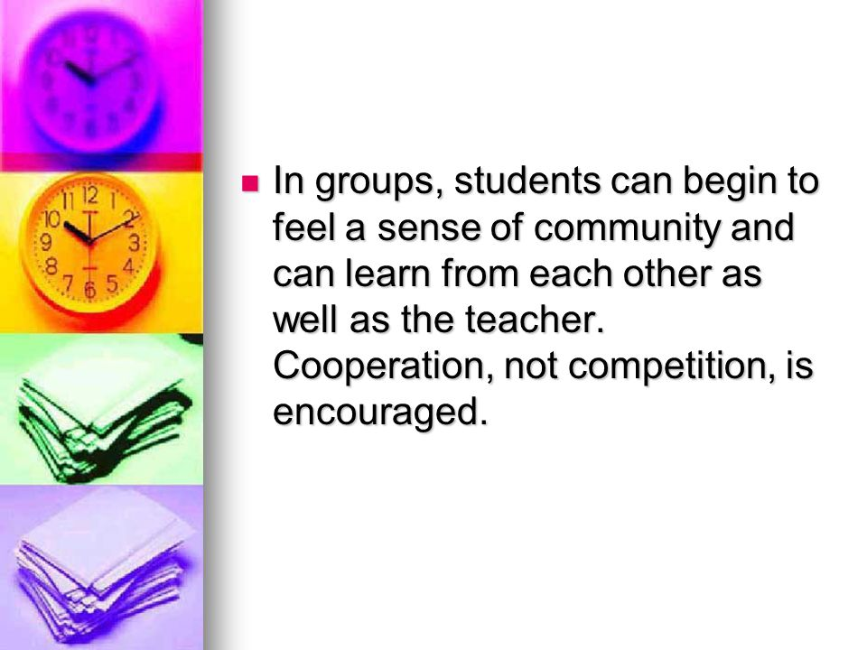 In groups, students can begin to feel a sense of community and can learn from each other as well as the teacher.
