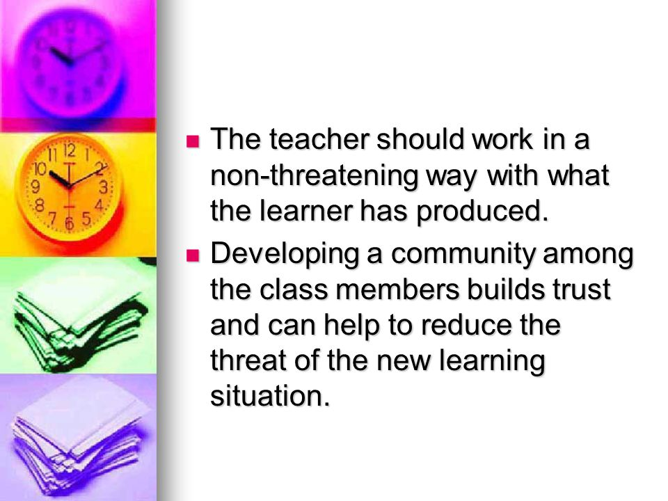 The teacher should work in a non-threatening way with what the learner has produced.