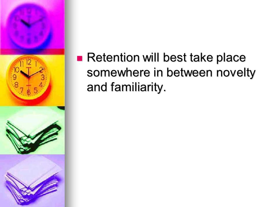 Retention will best take place somewhere in between novelty and familiarity.