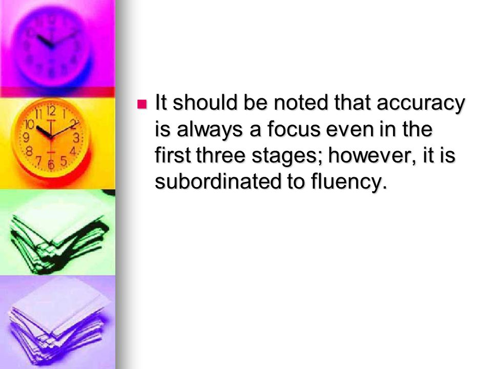 It should be noted that accuracy is always a focus even in the first three stages; however, it is subordinated to fluency.