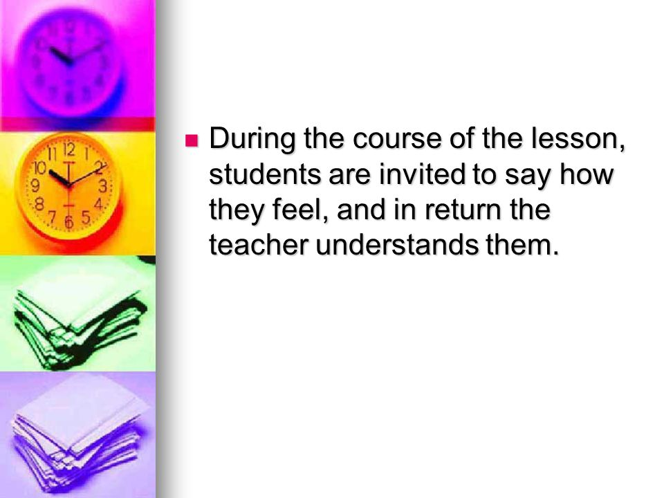 During the course of the lesson, students are invited to say how they feel, and in return the teacher understands them.
