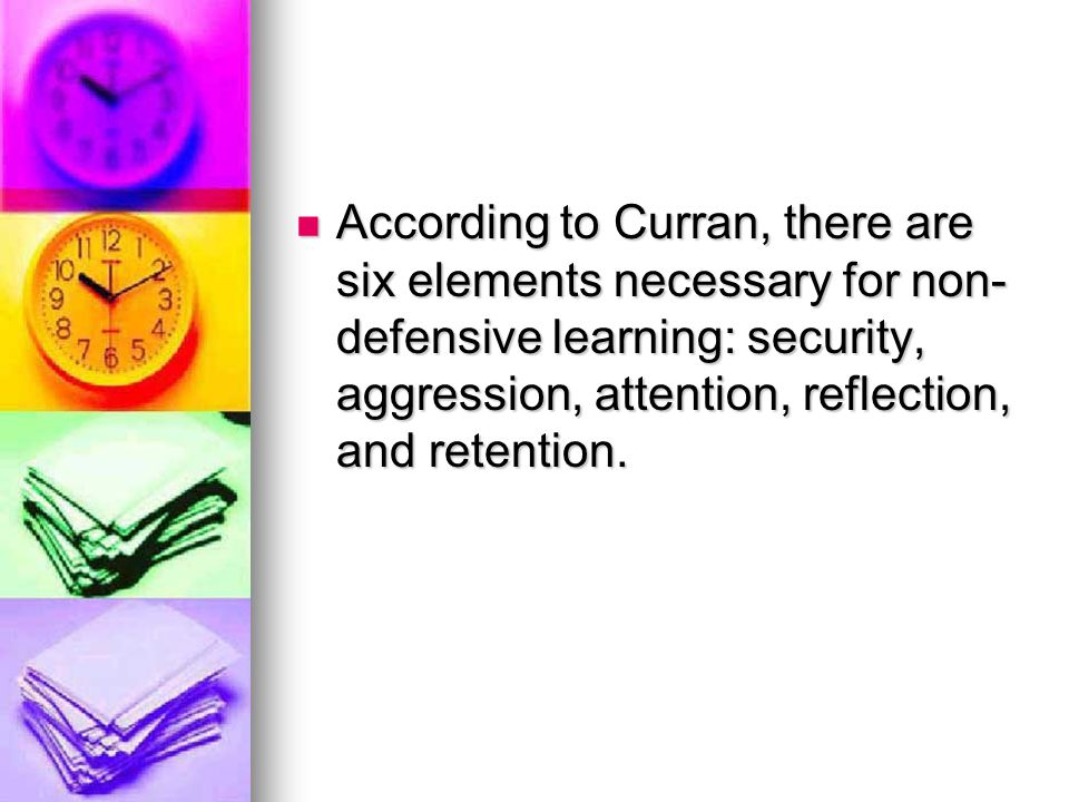 According to Curran, there are six elements necessary for non-defensive learning: security, aggression, attention, reflection, and retention.