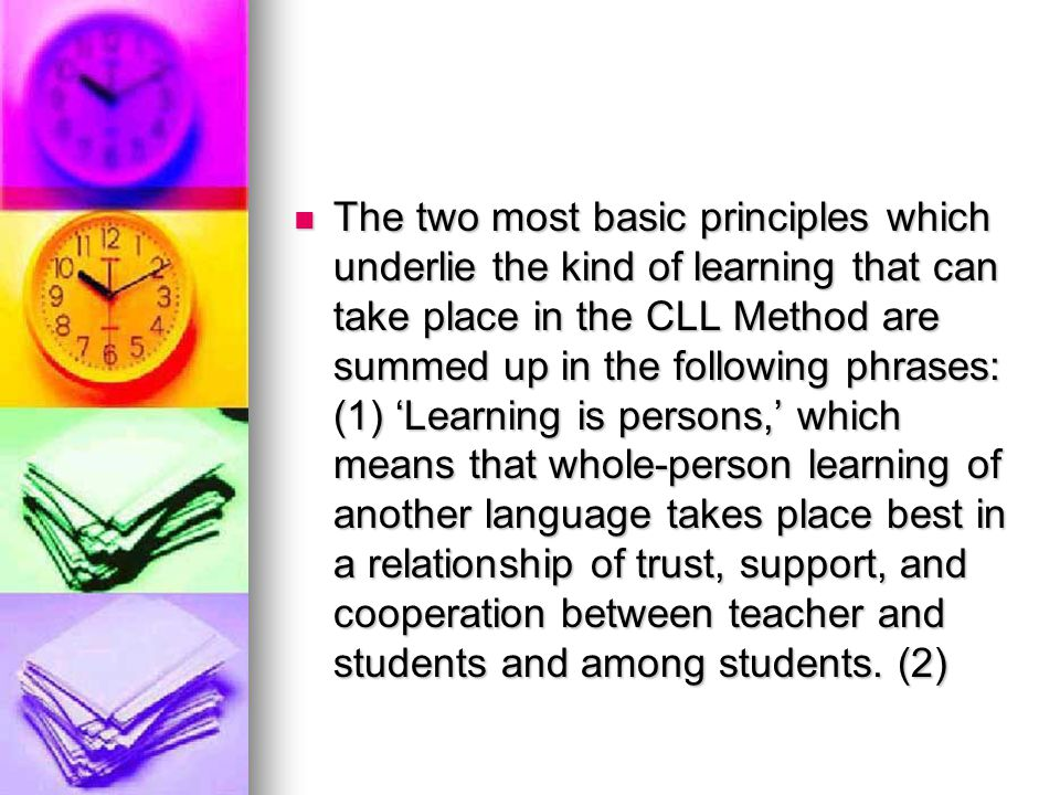 The two most basic principles which underlie the kind of learning that can take place in the CLL Method are summed up in the following phrases: (1) 'Learning is persons,' which means that whole-person learning of another language takes place best in a relationship of trust, support, and cooperation between teacher and students and among students.