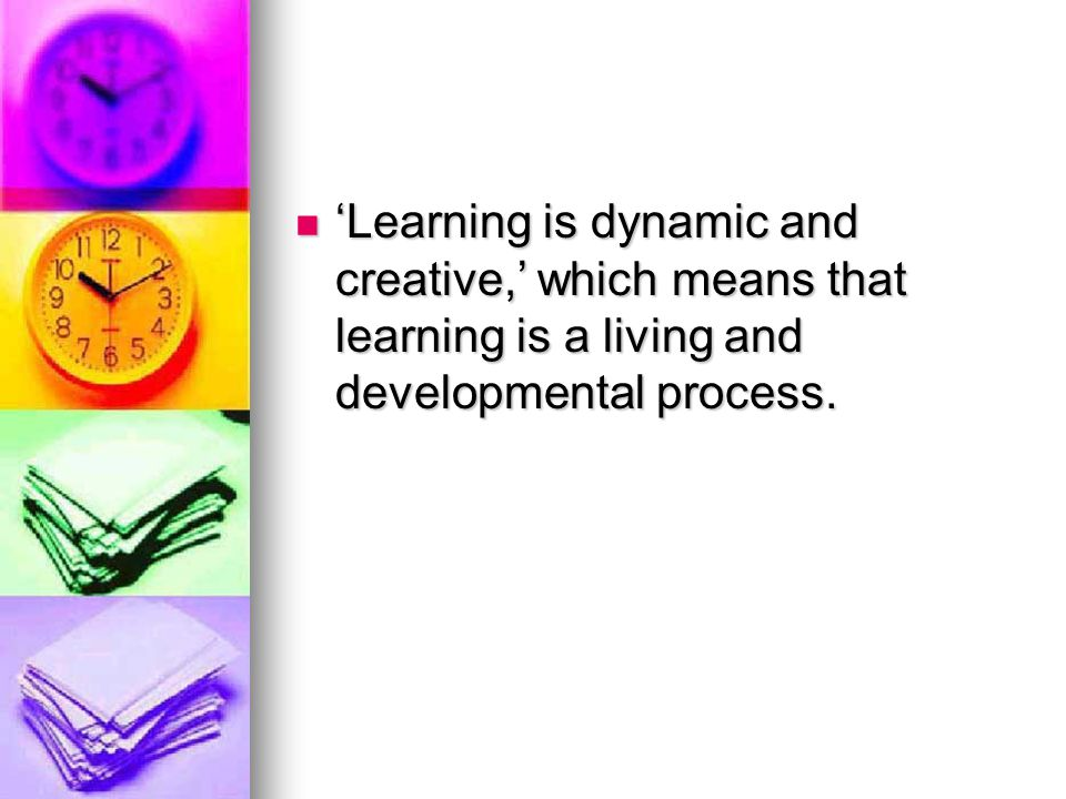 'Learning is dynamic and creative,' which means that learning is a living and developmental process.