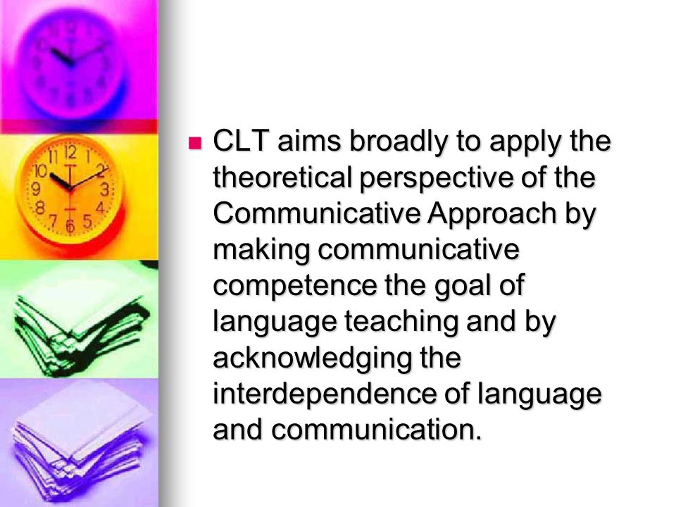 CLT aims broadly to apply the theoretical perspective of the Communicative Approach by making communicative competence the goal of language teaching and by acknowledging the interdependence of language and communication.