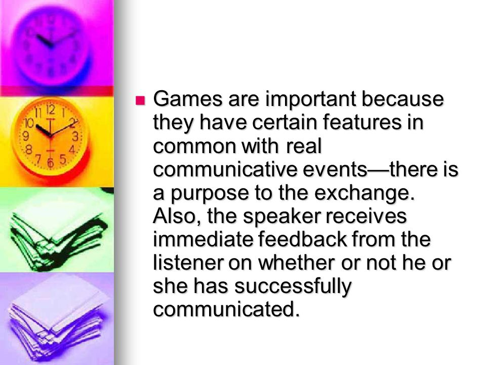 Games are important because they have certain features in common with real communicative events—there is a purpose to the exchange.