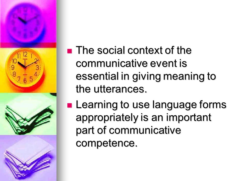 The social context of the communicative event is essential in giving meaning to the utterances.