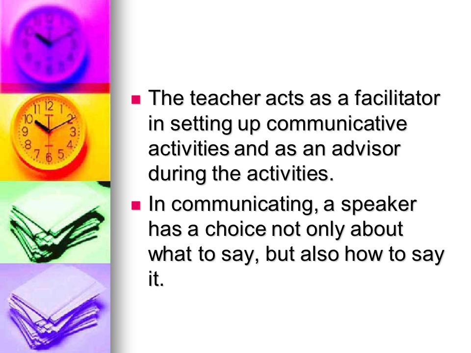 The teacher acts as a facilitator in setting up communicative activities and as an advisor during the activities.