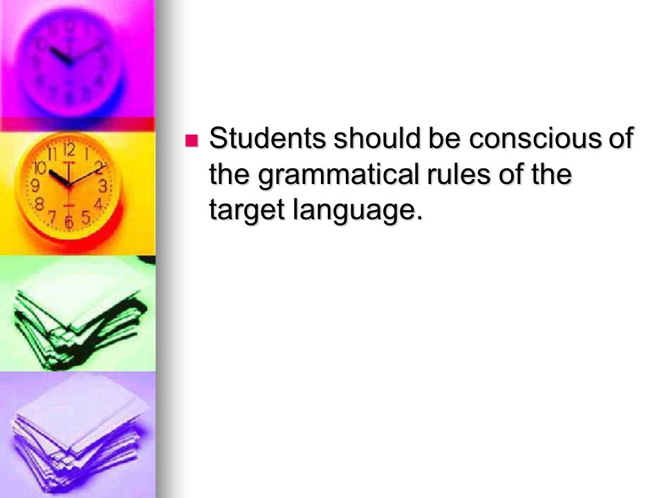 Students should be conscious of the grammatical rules of the target language.