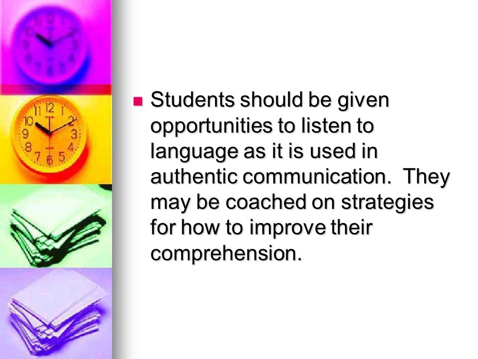 Students should be given opportunities to listen to language as it is used in authentic communication.