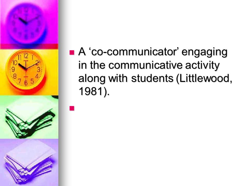 A 'co-communicator' engaging in the communicative activity along with students (Littlewood, 1981).