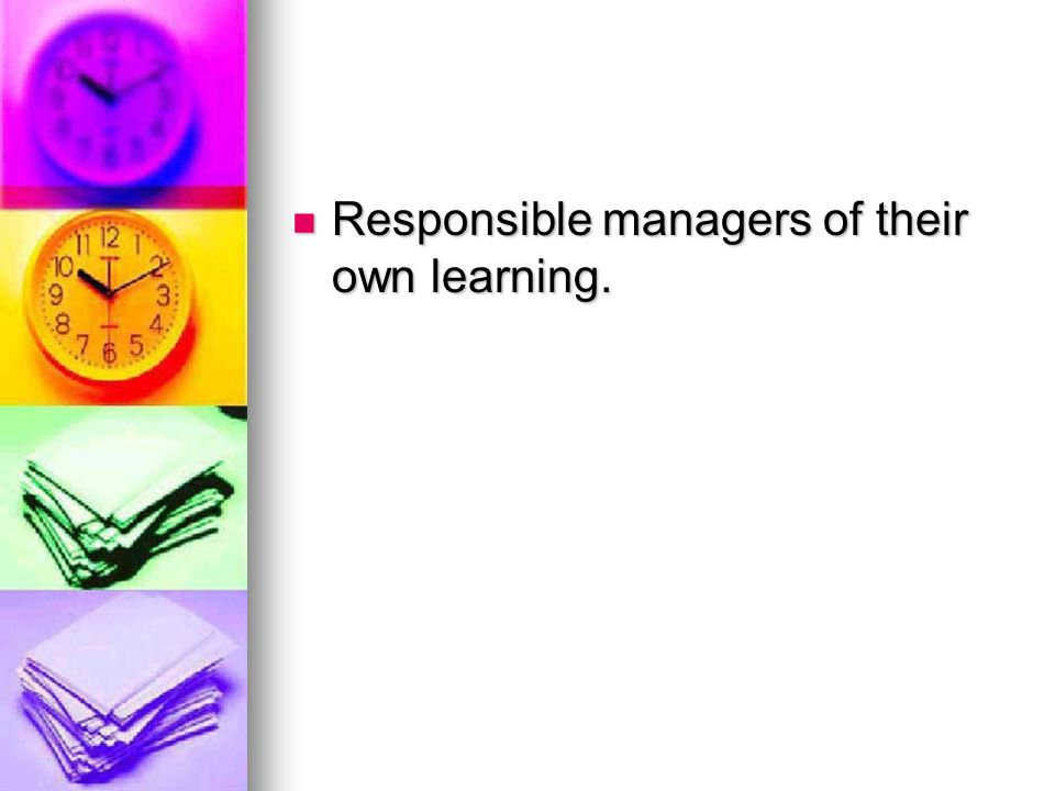 Responsible managers of their own learning.
