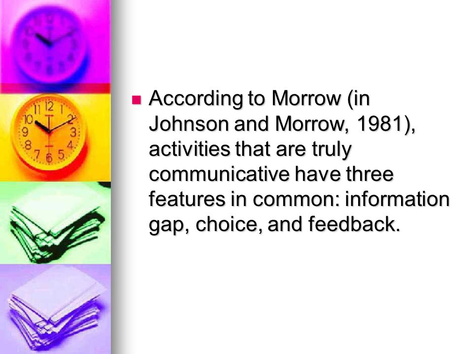 According to Morrow (in Johnson and Morrow, 1981), activities that are truly communicative have three features in common: information gap, choice, and feedback.