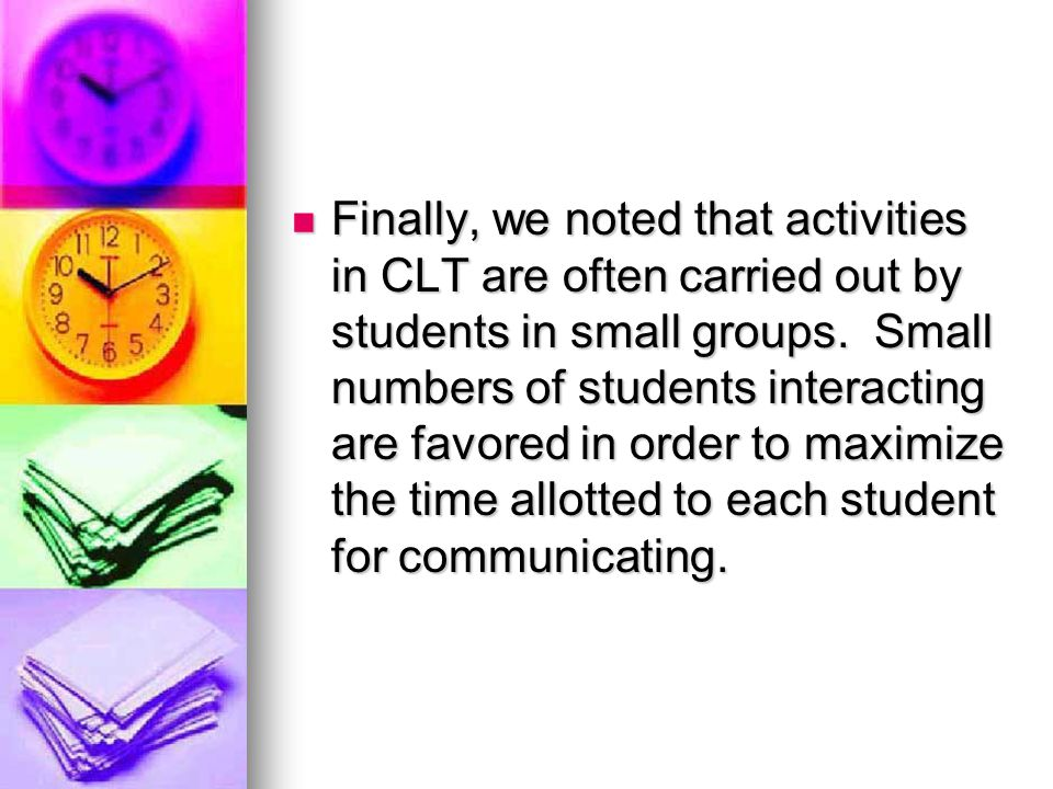 Finally, we noted that activities in CLT are often carried out by students in small groups.