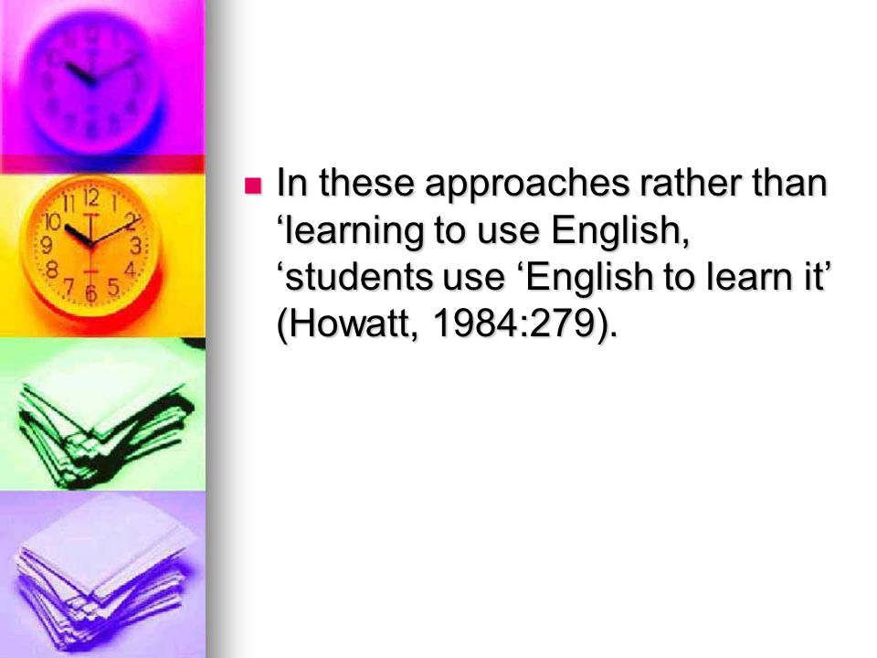 In these approaches rather than 'learning to use English, 'students use 'English to learn it' (Howatt, 1984:279).