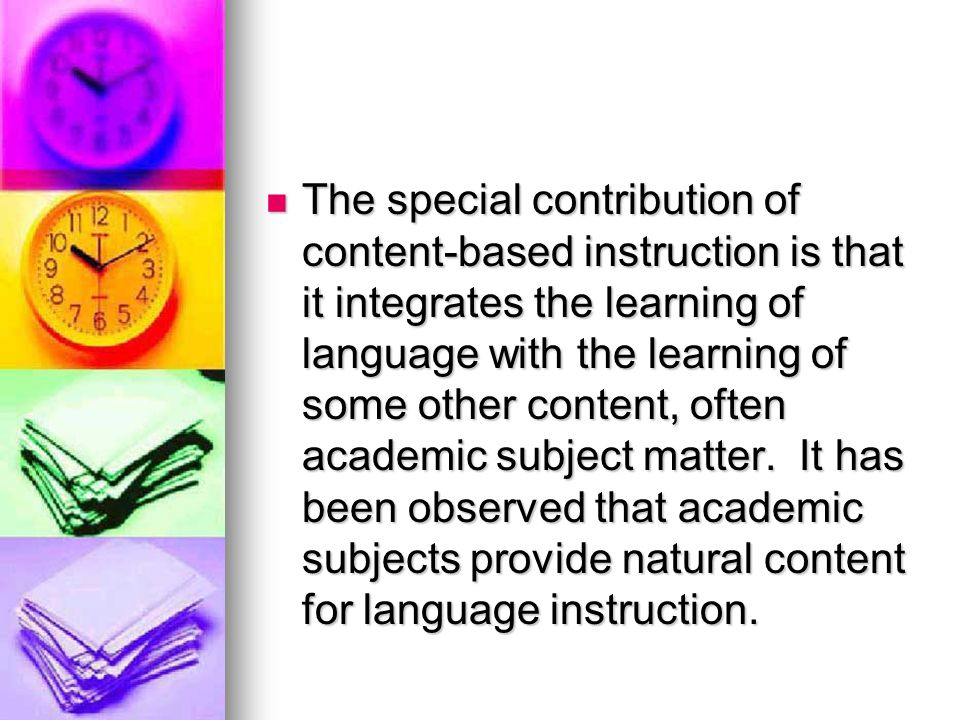 The special contribution of content-based instruction is that it integrates the learning of language with the learning of some other content, often academic subject matter.