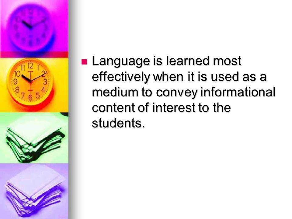 Language is learned most effectively when it is used as a medium to convey informational content of interest to the students.