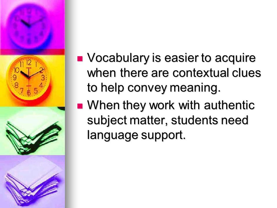 Vocabulary is easier to acquire when there are contextual clues to help convey meaning.