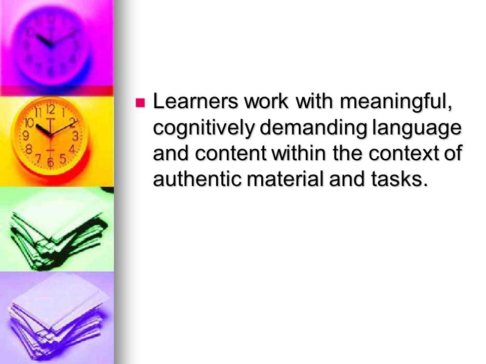 Learners work with meaningful, cognitively demanding language and content within the context of authentic material and tasks.