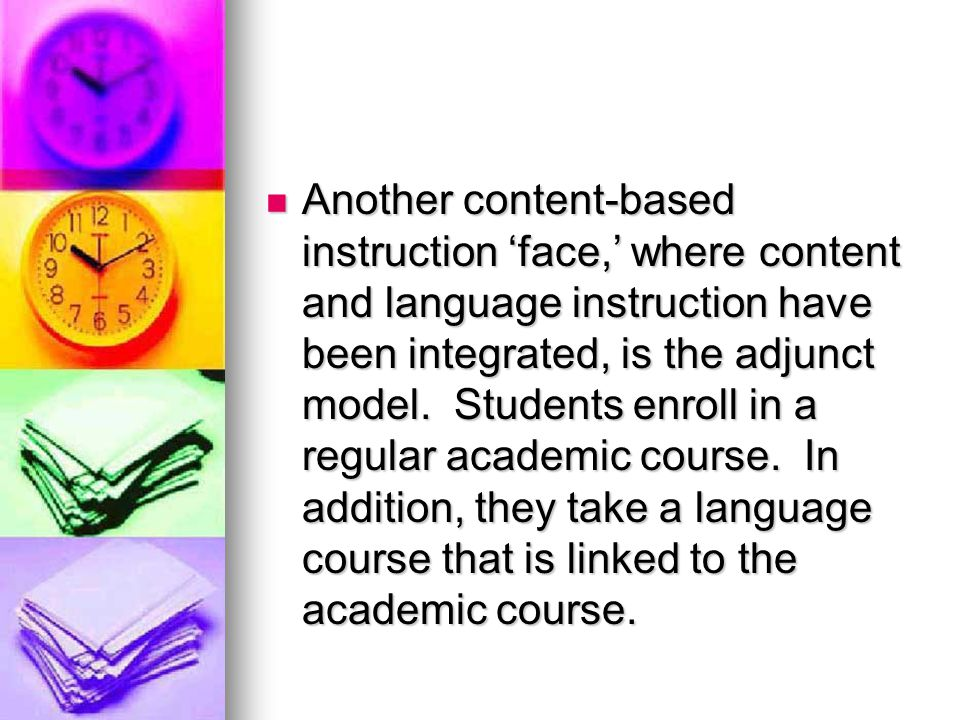Another content-based instruction 'face,' where content and language instruction have been integrated, is the adjunct model.